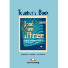 A Good Turn of Phrase Advanced Practice in Phrasal Verbs and Prepositional Phrases Teacher's Book